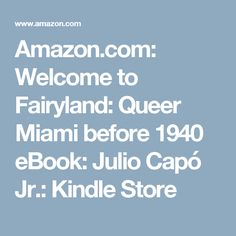 Amazon.com: Welcome to Fairyland: Queer Miami before 1940 eBook: Julio Capó Jr.: Kindle Store