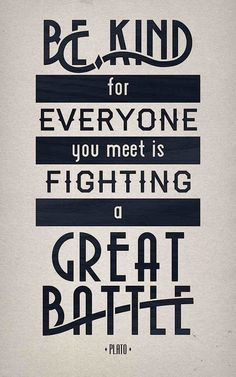 Be kind for everyone you meet is fighting a great battle