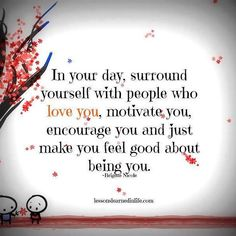 In your day, surround yourself with people who love you, motivate you, encourage you and just make you feel good about being you.