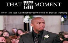 literally one of my my favorite One Tree Hill moment