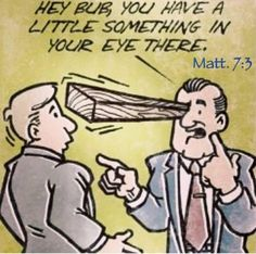 Matthew 7:3: Why, then, do you look at the straw in your brother's eye but do not notice the rafter in your own eye? A powerful word illustration by Jesus, isn't it? http://MinistryIdeaz.com