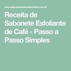 Receita de Sabonete Esfoliante de Café - Passo a Passo Simples Soap Recipes, Exfoliating Scrub, Hand Soaps, Step By Step, Simple