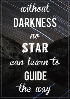"""Without darkness no star can learn to guide the way."" (""Steadfast"" 