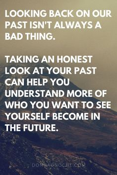 Looking back on our past isn't always a bad thing. Taking an honest look at your past can help you understand more of who you want to see yourself become in the future.