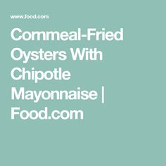 Cornmeal-Fried Oysters With Chipotle Mayonnaise | Food.com