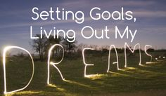Setting Goals, Living Out My Dreams