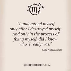 "Scorpio Quotes #019:   ""I understood myself only after I destroyed myself. And only in the process of fixing myself, did I know who I really was."" - Sade Andria Zabala"