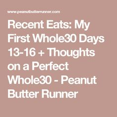 Recent Eats: My First Whole30 Days 13-16 + Thoughts on a Perfect Whole30 - Peanut Butter Runner