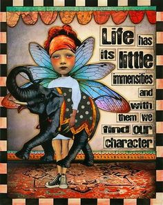 Life has its little immensities - and with them we find our character