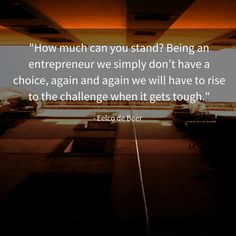 """""""How much can you stand? Being an entrepreneur we simply don't have a choice, again and again we will have to rise to the challenge when it gets tough."""""""