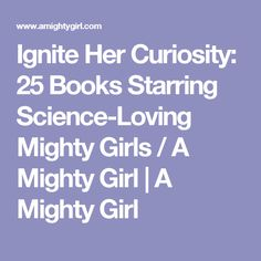 Ignite Her Curiosity: 25 Books Starring Science-Loving Mighty Girls / A Mighty Girl | A Mighty Girl