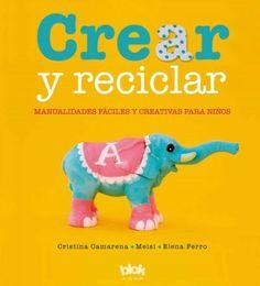 Crear y reciclar / Create and Recycle: Manualidades faciles y creativas para ninos / Easy and Creative Crafts for...