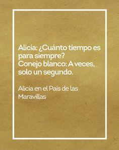 Alicia en el País de las Maravillas Alicia: ¿Cuánto tiempo es para siempre? Conejo Blanco: A veces, solo un segundo.