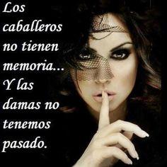 ... Los caballeros no tienen memoria... y las damas no tenemos pasado.