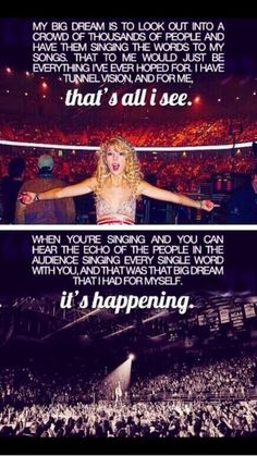"My Dream. I want everyone singing my songs back at me. And at every single one of my concerts, I'm going to sit down. And just say, in front of everyone there, in front of all my fans and say ""Everyone out there tonight, I'm here, because Taylor Swift brought me here. Her music is what inspired me to sing."""