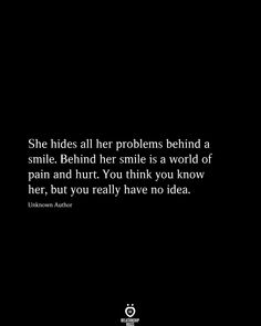 She Hides All Her Problems Behind A Smile quotes beauty words She Hides All Her Problems Behind A Smile Feeling Broken Quotes, Deep Thought Quotes, Quotes Deep Feelings, Mood Quotes, Feeling Hurt Quotes, No Feelings, It Hurts Quotes, Hurt Qoutes, No One Cares Quotes
