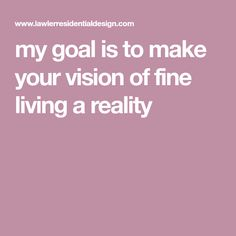 my goal is to make your vision of fine living a reality