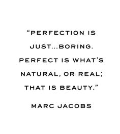 """""""Perfection is just...boring. Perfect is what's natural, or real; that is beauty."""" - Marc Jacobs"""