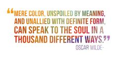 """""""Mere color, unspoiled by meaning, and unallied with definite form, can speak to the soul in a thousand different ways. Enjoy Quotes, Oscar Wilde, Color Names, Positive Thoughts, Make Me Happy, Color Inspiration, Verses, Meant To Be, Inspirational Quotes"""