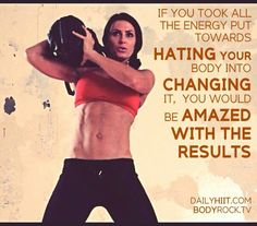 If you took all of the energy  put towards hating your body into changing it...