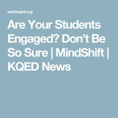 Are Your Students Engaged? Don't Be So Sure | MindShift | KQED News