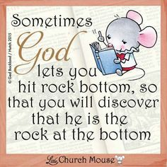 ✤♡✤ Sometimes God lets you hit rock bottom, so that you will discover that he is the rock at the bottom.Little Church Mouse 2 Nov. Religious Quotes, Spiritual Quotes, Positive Quotes, Uplifting Quotes, Faith Quotes, Bible Quotes, Bible Verses, Scriptures, Qoutes