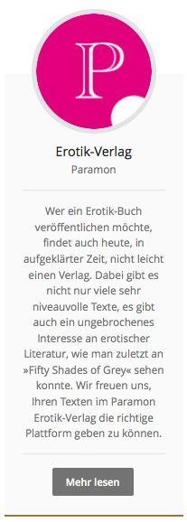 #Erotikverlag Paramon: Wer ein Erotik-Buch veröffentlichen möchte, findet auch heute, in aufgeklärter Zeit, nicht leicht einen Verlag. Dabei gibt es nicht nur viele sehr niveauvolle Texte, es gibt auch ein ungebrochenes Interesse an erotischer Literatur, wie man zuletzt an »Fifty Shades of Grey« sehen konnte. Wir freuen uns, Ihren Texten im Paramon Erotik-Verlag die richtige Plattform geben zu können. http://paramon.ch/erotik-verlag/