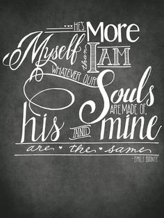 He's more myself than I am. Whatever our souls are made of, his and minde are the same -- Emily Brontë