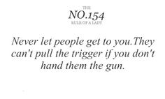 Never let people get to you. They cant pull the trigger if you don't hand them the gun. So true, life's lesson right there.