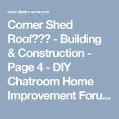 Corner Shed Roof??? - Building & Construction - Page 4 - DIY Chatroom Home Improvement Forum