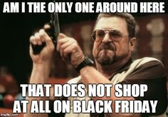 Am I The Only One Around Here | AM I THE ONLY ONE AROUND HERE THAT DOES NOT SHOP AT ALL ON BLACK FRIDAY | image tagged in memes,am i the only one around here | made w/ Imgflip meme maker