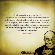 """""""Conflicts arise when we dwell too much on secondary differences between us: differences of nationality faith whether we are rich or poor educated or uneducated. What's more helpful to remember instead is that we are all human beings and from that point of view we are all the same."""" #DalaiLama #DalaiLamaQuotes via @collective_evolution Welcome! InsprMe is Art. Activism. Cannabis. Clean Energy. Design. EcoProducts. Environment. Inspiration. PosNews & Solutions. Tag a friend to join us! Thanks…"""