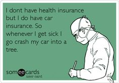 I dont have health insurance but I do have car insurance. So whenever I get sick I go crash my car into a tree.