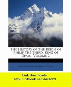 The History of the Reign of Philip the Third, King of Spain, Volume 2 (9781147820607) William Thomson, Robert Watson , ISBN-10: 1147820600  , ISBN-13: 978-1147820607 ,  , tutorials , pdf , ebook , torrent , downloads , rapidshare , filesonic , hotfile , megaupload , fileserve
