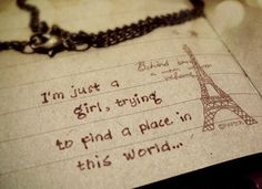 I'm just a girl, trying to find a place in this world -Taylor Swift