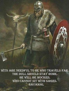 """""""Wits are needful to he who travels far.  The dull should stay home.  He will be mocked, who cannot sit with sages."""" - Havamal"""