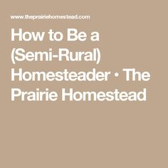 How to Be a (Semi-Rural) Homesteader • The Prairie Homestead