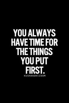 You Always Have Time For the Things you Put First .... This is what Resolutions are about for me PRIORITIZE