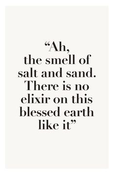 """""""Ah, the smell of salt and sand. there is no elixir on this blessed earth like it"""""""
