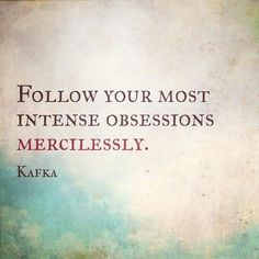 """""""Follow your most intense obsessions mercilessly."""" - Franz Kafka #quote #Kafka"""