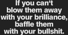If you can't blow them away with your brilliance, baffle them with your bullshit.