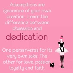 Love quote (especially for men when thinking of women): Assumptions are ignorance of your own creation--learn the difference between obsession and dedication. One perserveres for its very own sake. The other, for love, passion, loyalty and faith. Designed and authored by ~TM  (Don't assume we're obsessed, if it's dedication you're blessed.)