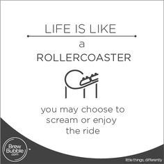 Life is like a Rollercoaster, you may choose to scream or enjoy the ride
