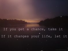 If you get a chance, take it.  If it changes your life, let it. (Ireland love!)