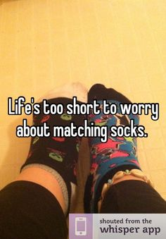 Life's too short to worry about matching socks. love this!