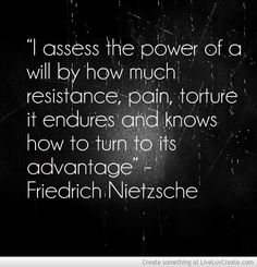 "Nietzsche said, ""I assess the opwer of a will by how much resistance, pain, torture it endures and knows how to turn to its advantage"""