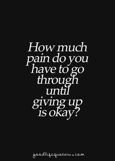 "Maybe not giving up, just taking a little or a long break.... I guess every day is a battle over this question, and the answer is always ""not today, you can handle a little more, just hold on"""