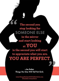 """The second you stop looking for someone else in the mirror and start looking at YOU is the second you will start to appreciate what you are. YOU ARE PERFECT."" -Jes Baker, author of the groundbreaking new book Things No One Will Tell Fat Girls. #FatGirlsCan"