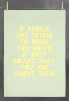 If people try to bring you down that's when you realize your above them.#truth