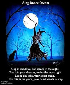 Sing in the shadows and dance in the night.  Give into your dreams, under the moonlight. Let no one ever take your spirit away. For this is the place your heart wants to stay.